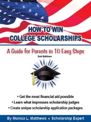 How to Win College Scholarships: A Guide for Parents in 10 Easy Steps ebook by Monica L. Matthews