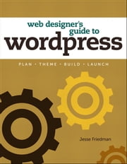 Web Designer's Guide to WordPress: Plan, Theme, Build, Launch - Plan, Theme, Build, Launch ebook by Jesse Friedman
