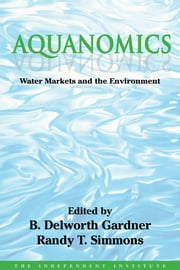 Aquanomics - Water Markets and the Environment ebook by B. Delworth Gardner,Randy T. Simmons