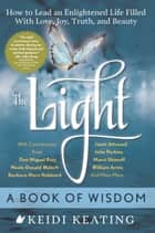 The Light: A Book of Wisdom - How to Lead an Enlightened Life Filled with Love, Joy, Truth, and Beauty ebook by Keidi Keating, Neale Donald Walsch, don Miguel Ruiz Jr.,...