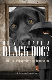 Do You Have a Black Dog? - A Biblical Perspective on Depression ebook by Stefano Piva