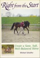 Right from the Start - Create a Sane, Soft, Well-Balanced Horse ebook by Michael Schaffer