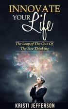 nnovate Your Life: The Leap of the Out of The Box Thinking ebook by Kristi Jefferson
