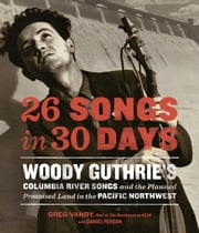 26 Songs in 30 Days - Woody Guthrie's Columbia River Songs and the Planned Promised Land in the Pacific Northwest ebook by Greg Vandy,Daniel Person