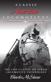 Classic American Locomotives - The 1909 Classic on Steam Locomotive Technology ebook by Charles McShane