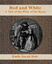 Red and White:  A Tale of the Wars of the Roses ebook by Emily Sarah Holt