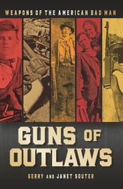 Guns of Outlaws - Weapons of the American Bad Man ebook by Gerry Souter,Janet Souter