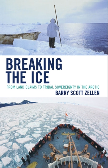 Breaking the Ice - From Land Claims to Tribal Sovereignty in the Arctic ebook by Barry Zellen