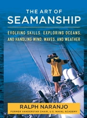 The Art of Seamanship - Evolving Skills, Exploring Oceans, and Handling Wind, Waves, and Weather ebook by Ralph Naranjo