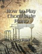 How to Play Chord Style Piano ebook by Gerry Baird
