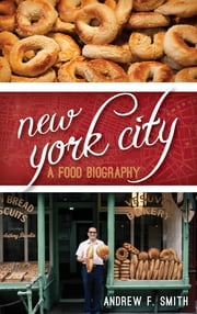 New York City - A Food Biography ebook by Andrew F. Smith