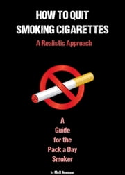 How To Quit Smoking: A Realistic Approach ebook by Matt Neumann