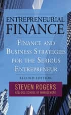 Entrepreneurial Finance: Finance and Business Strategies for the Serious Entrepreneur ebook by Steven Rogers