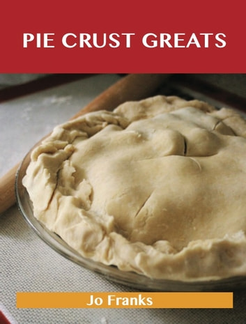Pie Crust Greats: Delicious Pie Crust Recipes, The Top 75 Pie Crust Recipes ebook by Jo Franks