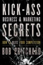 Kick Ass Business and Marketing Secrets ebook by Bob Pritchard
