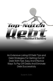 Top-Notch Debt Solutions - An Extensive Listing Of Debt Tips and Debt Strategies For Getting Out Of Debt With Fast, Easy And Effective Ways To Pay Off Debts And Eliminate Debt Successfully ebook by Susan K. Colin