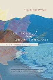 Go Home and Grow Tomatoes - How I survived breast cancer ebook by Anna Remijn Derham