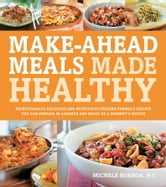 Make-Ahead Meals Made Healthy - Exceptionally Delicious and Nutritious Freezer-Friendly Recipes You Can Prepare in Advance and Enjoy ebook by Michele Borboa, M.S.
