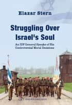 Struggling Over Israels Soul: An IDF General Speaks of His Controversial Moral Decisions ebook by Elazar Stern
