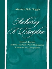 Authoring A Discipline - Scholarly Journals and the Post-world War Ii Emergence of Rhetoric and Composition ebook by Maureen Daly Goggin