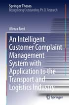 An Intelligent Customer Complaint Management System with Application to the Transport and Logistics Industry ebook by Alireza Faed