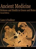 Ancient Medicine: Sickness and Health in Greece and Rome - Second Edition ebook by Liam A Faulkner