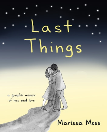 Last Things - A Graphic Memoir of Loss and Love ebook by Marissa Moss