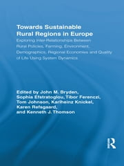 Towards Sustainable Rural Regions in Europe - Exploring Inter-Relationships Between Rural Policies, Farming, Environment, Demographics, Regional Economies and Quality of Life Using System Dynamics ebook by John M. Bryden,Sophia Efstratoglou,Tibor Ferenczi,Karlheinz Knickel,Tom Johnson,Karen Refsgaard,Kenneth J. Thomson