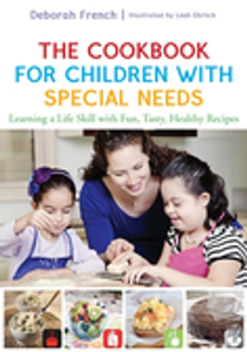 The Cookbook for Children with Special Needs - Learning a Life Skill with Fun, Tasty, Healthy Recipes ebook by Deborah French