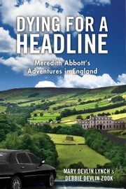 Dying for a Headline: Meredith Abbott's Adventures in England ebook by Mary Devlin Lynch,Debbie Devlin Zook