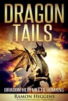 Dragon Tails: Dragon heir meets humans - Dragon Tails, #1 ebook by Ramon Higgins
