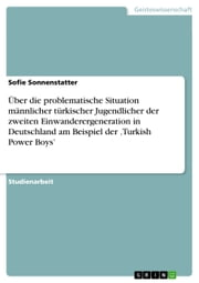 Über die problematische Situation männlicher türkischer Jugendlicher der zweiten Einwanderergeneration in Deutschland am Beispiel der 'Turkish Power Boys' ebook by Sofie Sonnenstatter