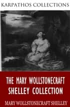 The Mary Wollstonecraft Shelley Collection ebook by Mary Wollstonecraft Shelley