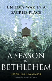A Season in Bethlehem - Unholy War in a Sacred Place ebook by Joshua Hammer