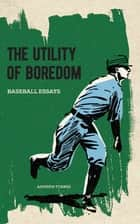 The Utility of Boredom - Baseball Essays ebook by Andrew Forbes