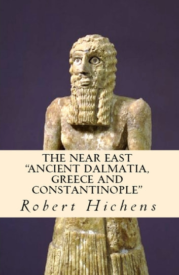 "The Near East - ""Ancient Dalmatia, Greece and Constantinople"" ebook by Robert Hichens"