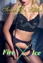 Fire X Ice ebook by Soliel De Bella