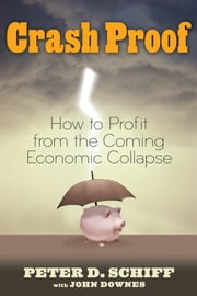 Crash Proof - How to Profit From the Coming Economic Collapse ebook by Peter D. Schiff,John Downes