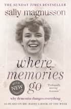 Where Memories Go - Why Dementia Changes Everything ebook by Sally Magnusson