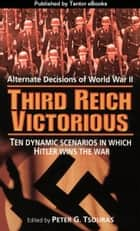 Third Reich Victorious: Alternate Decisions of World War II ebook by Peter G. Tsouras