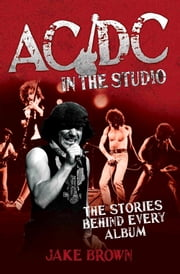 AC/DC in the Studio - The Stories Behind Every Album ebook by Jake Brown