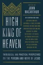 High King of Heaven - Theological and Practical Perspectives on the Person and Work of Jesus ebook by John MacArthur, Miguel Nunez, Iosif Zhakevich,...