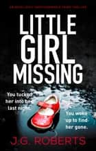 Little Girl Missing - An absolutely unputdownable crime thriller ebook by J.G. Roberts