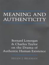 Meaning and Authenticity - Bernard Lonergan and Charles Taylor on the Drama of Authentic Human Existence ebook by Brian J. Braman