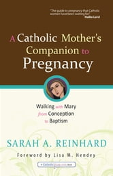 A Catholic Mother's Companion to Pregnancy: Walking with Mary from Conception to Baptism - Walking with Mary from Conception to Baptism ebook by Sarah A. Reinhard,Danielle Bean