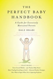 The Perfect Baby Handbook - A Guide for Excessively Motivated Parents ebook by Dale Hrabi