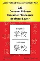 Learn To Read Chinese The Right Way! 222 Common Chinese Character Flashcards! Beginner Level 1 ebook by Kevin Peter Lee