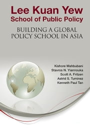 Lee Kuan Yew School of Public Policy - Building a Global Policy School in Asia ebook by Kishore Mahbubani,Stavros N Yiannouka,Scott A Fritzen;Astrid S Tuminez;Kenneth Paul Tan