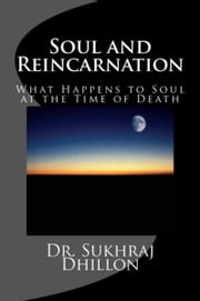 Soul and Reincarnation: What Happens to Soul at the Time of Death ebook by Dr. Sukhraj Dhillon