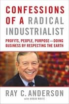 Confessions of a Radical Industrialist - Profits, People, Purpose--Doing Business by Respecting the Earth ebook by Ray C. Anderson, Robin White